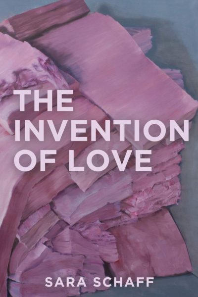 Cover of the collection THE INVENTION OF LOVE by by Sara Schaff