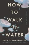 Cover of the book HOW TO WALK ON WATER AND OTHER STORIES by Rachel Swearingen